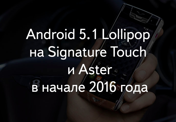 Android 5.1 Lollipop на Vertu Signature Touch и Vertu Aster