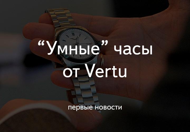 Vertu может совсем скоро представить свои первые «умные» часы