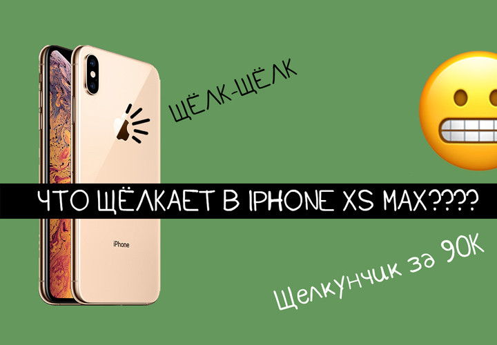 Что щёлкает/хрустит/трещит в iPhone Xs Max? Разбираемся